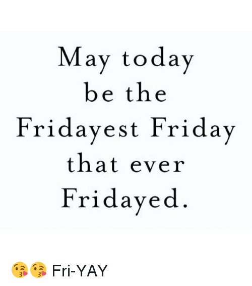 May Today Be The Friday Est Friday That Ever Friday Ed Fri Yay Friday Meme On Me Me Find the newest fri yay meme. ever friday ed fri yay