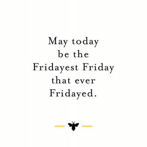 Dank, Friday, and Today: May today  be the  Fridayest Friday  that ever  Fridayed.