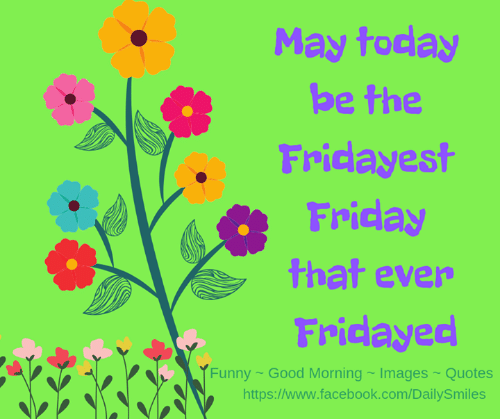 Facebook, Friday, and Memes: May today  be the  Fridayest  Friday  that ever  Fridayed  tunny ~ Good Morning ~ Images ~ Quotes  https://www.facebook.com/DailySmiles