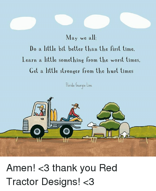 Memes, The Worst, and Thank You: May we all  Do a little bit better than the first time.  Learn a little something from the worst times.  Get a little stronger from the hurt times  Florida Georgia Line Amen!  <3  thank you Red Tractor Designs!   <3
