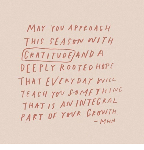 Hop, May, and Dar: MAY YOU APPROACH  THIS SEASUIN WITH  GRATITUDE AND A  DEEPLY ROOTED HOP  THAT EVERY DAr wi  TEACH Yowgo ME THING  THAT IS ANINTEGRAL  PART OF YOUR CRoTH  MHN