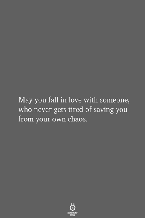 Fall, Love, and Never: May you fall in love with someone,  who never gets tired of saving you  from your own chaos.  RELATIONSHIP  LES