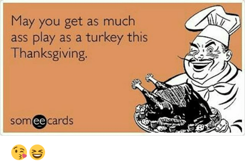Memes Turkey And  F0 9f A4 96 May You Get As Much Ass Play As A