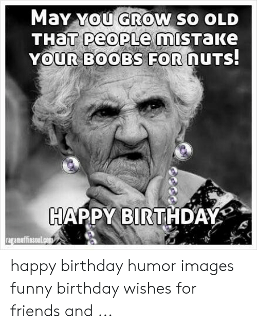 May You Grow So Old That Peoplemistake Your Boobs For Nuts Happy Birthday Ragamofinsoulcom Happy Birthday Humor Images Funny Birthday Wishes For Friends And Birthday Meme On Me Me
