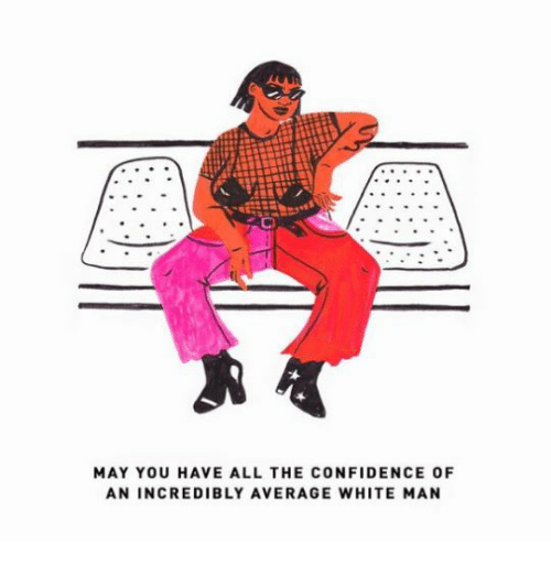 Confidence, White, and All The: MAY YOU HAVE ALL THE CONFIDENCE OF  AN INCREDIBLY AVERAGE WHITE MAN