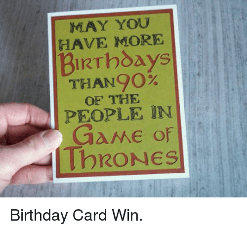 May You Have More Birthdays Than90 Of The People In Game Of Thrones