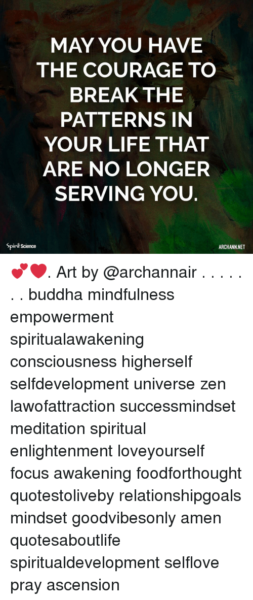 Life, Memes, and Break: MAY YOU HAVE  THE COURAGE TO  BREAK THE  PATTERNS IN  YOUR LIFE THAT  ARE NO LONGER  SERVING YOU.  Spirit Science  ARCHANN.NET 💕❤️. Art by @archannair . . . . . . . buddha mindfulness empowerment spiritualawakening consciousness higherself selfdevelopment universe zen lawofattraction successmindset meditation spiritual enlightenment loveyourself focus awakening foodforthought quotestoliveby relationshipgoals mindset goodvibesonly amen quotesaboutlife spiritualdevelopment selflove pray ascension