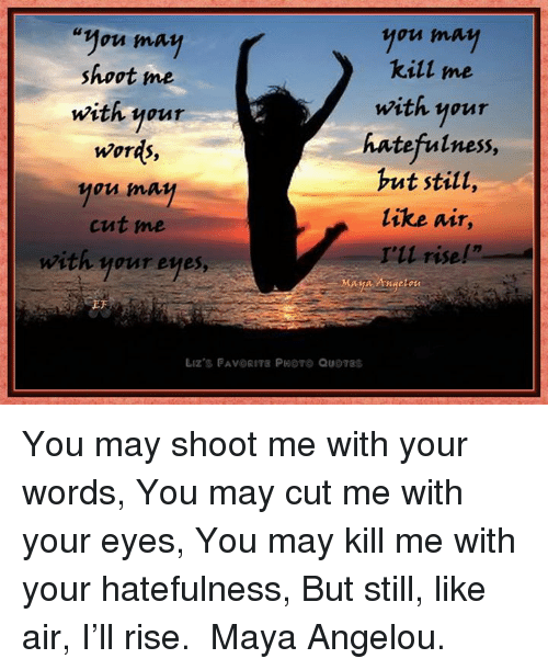May You May Kill Me Shoot Me With Your With Your Hatefulness ...