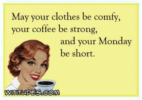 Clothes, Dank, and Coffee: May your clothes be comfy,  your coffee be strong,  and your Monday  be short.