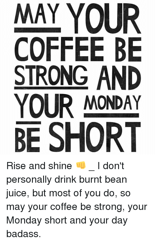 May Your Coffee Be Strong And Your Monday Be Short Rise And Shine