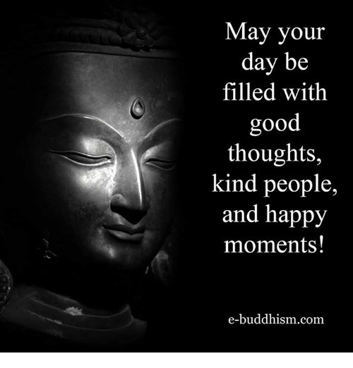 Memes, Buddhism, and Kindness: May your  day be  filled with  good  thoughts,  kind people,  and happy  moments!  e-buddhism com