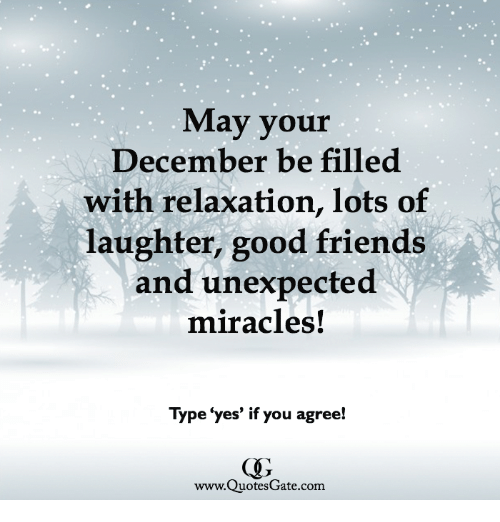 Friends, Good, and Laughter: May your  December be filled  with relaxation, lots of  laughter, good friends  and unexpected  miracles!  Type 'yes' if you agree!  www.QuotesGate.com