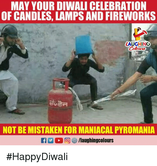 Fireworks, Maniacal, and Candles: MAY YOUR DIWALI CELEBRATION  OF CANDLES, LAMPS AND FIREWORKS  LAUGHING  Colours  NOT BE MISTAKEN FOR MANIACAL PYROMANIA #HappyDiwali
