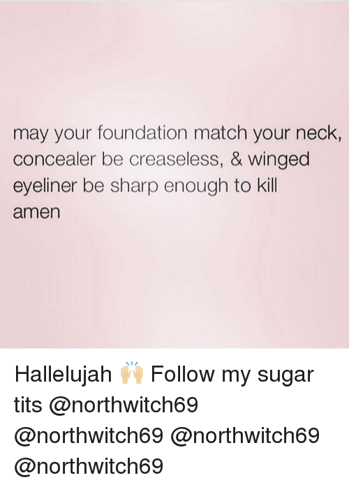 Hallelujah, Memes, and Tits: may your foundation match your neck,  concealer be creaseless, & winged  eyeliner be sharp enough to kill  amen Hallelujah 🙌🏼 Follow my sugar tits @northwitch69 @northwitch69 @northwitch69 @northwitch69