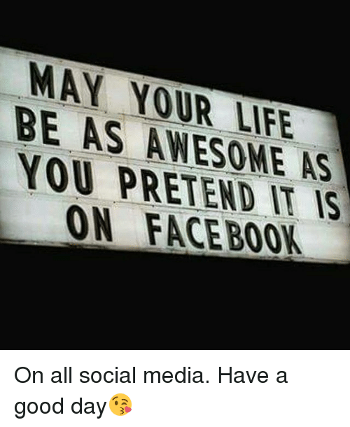 Life, Memes, and Social Media: MAY YOUR LIFE  BE AS AWESOME AS  YOU PRETEND IT IS  ON FACE BOOK On all social media. Have a good day😘