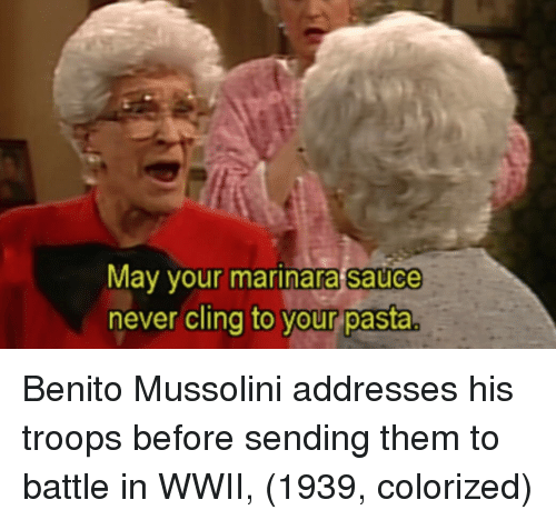 Never, Sauce, and Wwii: May your marinara sauce  never cling to vour pasta  o your pasta Benito Mussolini addresses his troops before sending them to battle in WWII, (1939, colorized)
