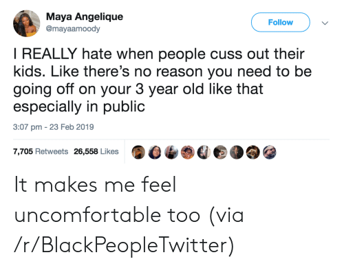 Blackpeopletwitter, Kids, and Old: Maya Angelique  @mayaamoody  Follow  I REALLY hate when people cuss out their  kids. Like there's no reason you need to be  going off on your 3 year old like that  especially in public  3:07 pm 23 Feb 2019  7,705 Retweets 26,558 Likes It makes me feel uncomfortable too (via /r/BlackPeopleTwitter)