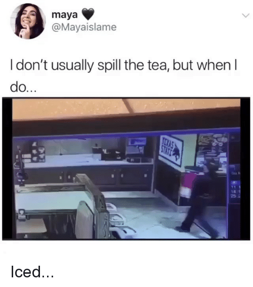 Ironic, Tea, and Maya: maya  @Mayaislame  l don't usually spill the tea, but when I  do.  25 Iced...