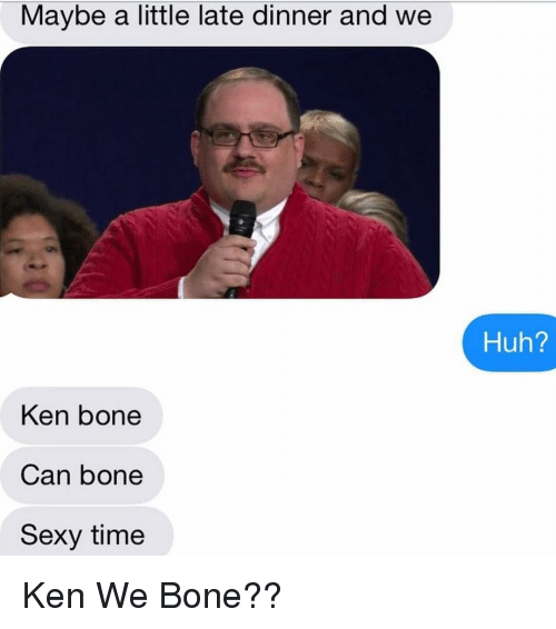 Bones, Huh, and Ken: Maybe a little late dinner and we  Ken bone  Can bone  Sexy time  Huh? Ken We Bone??