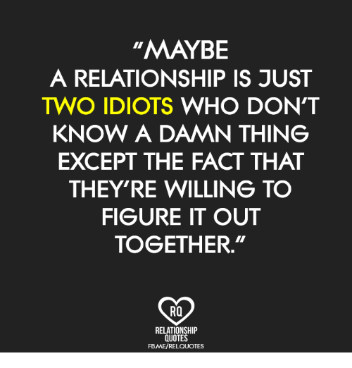 Maybe A Relationship Is Just Two Idiots Who Dont Know A Damn Thing