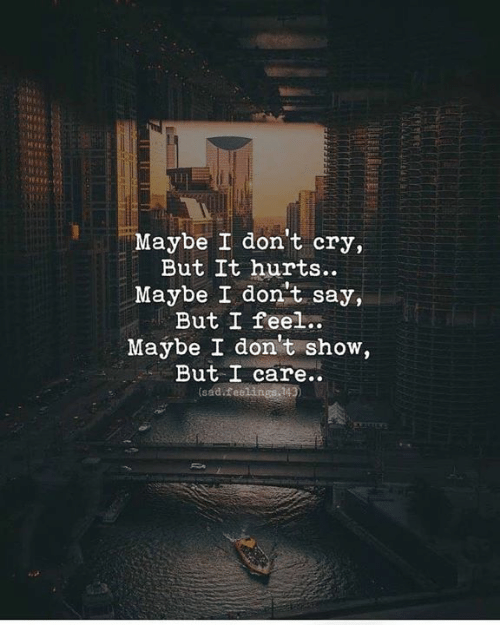 Cry, Show, and Hurts: Maybe I don't cry,  Maybe I don't say,  Maybe I don't show,  But It hurts..  But I feel..  But I care..  (sadifeelings 143