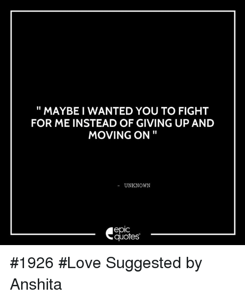 Maybe I Wanted You To Fight For Me Instead Of Giving Up And Moving