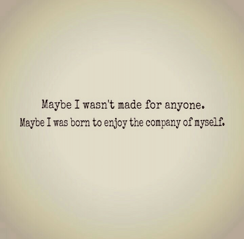 Company, Born, and Made: Maybe I wasn't made for anyone.  Maybe I was born to enjoy the company of myself.