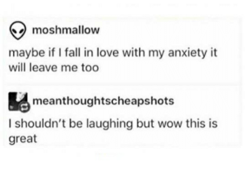 Fall, Love, and Wow: maybe if I fall in love with my anxiety it  will leave me too  meanthoughtscheapshots  I shouldn't be laughing but wow this is  great