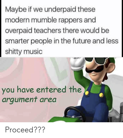 Future, Music, and Rappers: Maybe if we underpaid these  modern mumble rappers and  overpaid teachers there would be  smarter people in the future and less  shitty music  you have entered the  argument area Proceed???