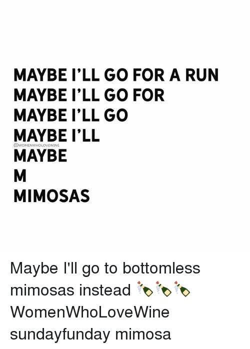 Run, Girl Memes, and Mimosa: MAYBE I'LL GO FOR A RUN  MAYBE I'LL GO FOR  MAYBE I'LL GO  MAYBE I'LL  MAYBE  QWOMENWHOLOVEWINE  MIMOSAS Maybe I'll go to bottomless mimosas instead 🍾🍾🍾 WomenWhoLoveWine sundayfunday mimosa