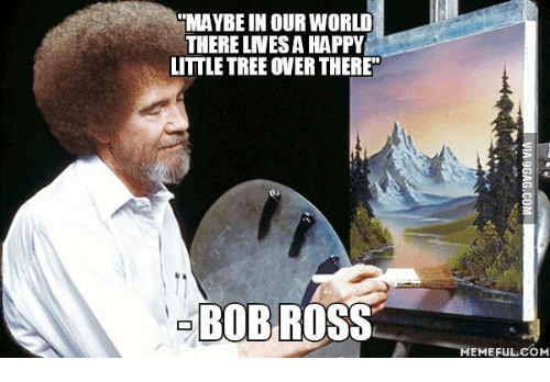 maybe in our world therelnesa happy littletree over there bob 14024433 ✅ 25 best memes about bob ross happy little trees bob ross