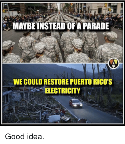"""Memes, Good, and 🤖: MAYBE INSTEAD OF A PARADE  WE COULD RESTORE PUERTO RICO'S  """"ELECTRICITY Good idea."""