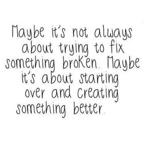 Creating, Maybe, and  Something: Maybe it's not aluays  about trying to fix  something braken. Maybe  it's about starting  over and Creating  something better