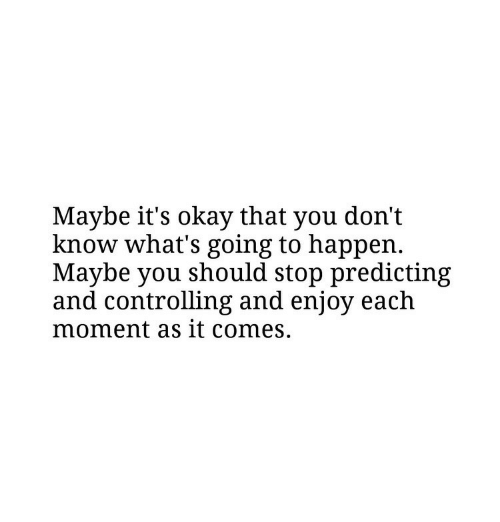 Okay, Moment, and You: Maybe it's okay that you don't  know what's going to happen.  Maybe you should stop predicting  and controlling and enjoy each  moment as it comes.