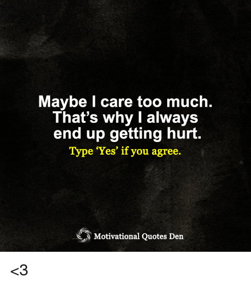 Maybe L Care Too Much Thats Why I Always End Up Getting Hurt Type