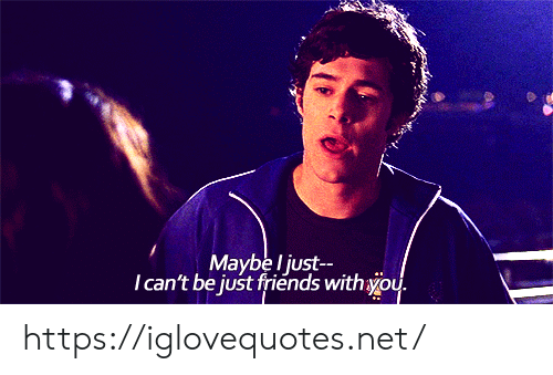 Friends, Just Friends, and Net: Maybe l just  Ican't be just friends withyou. https://iglovequotes.net/