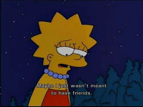 Friends, Just, and Maybe: Maybe l just wasn't meant  to have friends