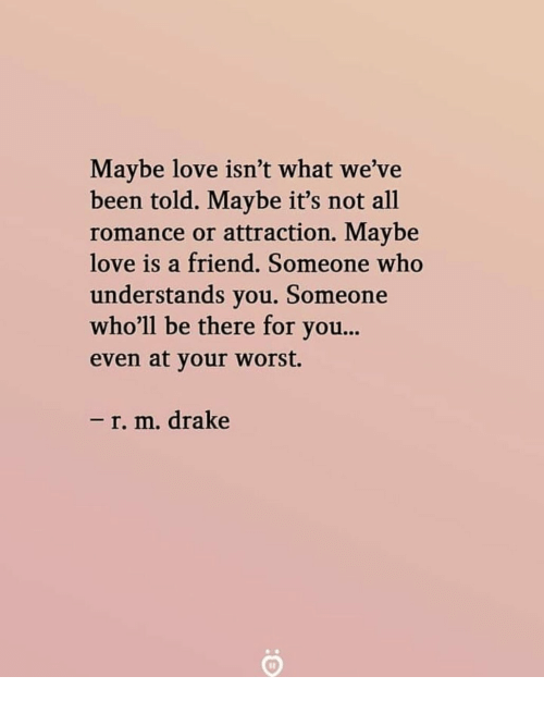 Drake, Love, and Been: Maybe love isn't what we've  been told. Maybe it's not all  romance or attraction. Maybe  love is a friend. Someone who  understands you. Someone  who'll be there for you...  even at your worst.  - r. m. drake