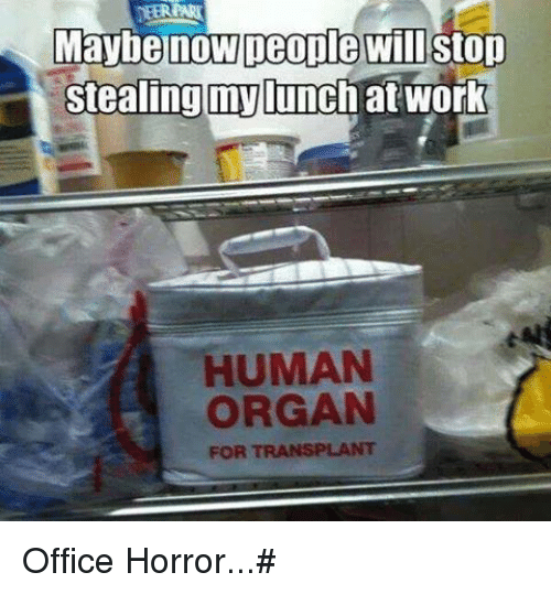 Maybe Now Deople Will Stop Stealing My Lunch At Work Human Organ For