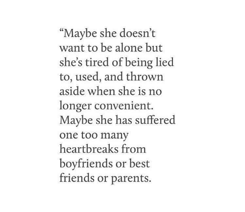 """Being Alone, Friends, and Parents: """"Maybe she doesn't  want to be alone but  she's tired of being lied  to, used, and thrown  aside when she is n  longer convenient.  Maybe she has suffered  one too many  heartbreaks fromm  boyfriends or best  friends or parents."""