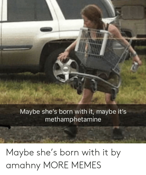 Dank, Memes, and Target: Maybe she's born with it, maybe it's  methamphetamine Maybe she's born with it by amahny MORE MEMES