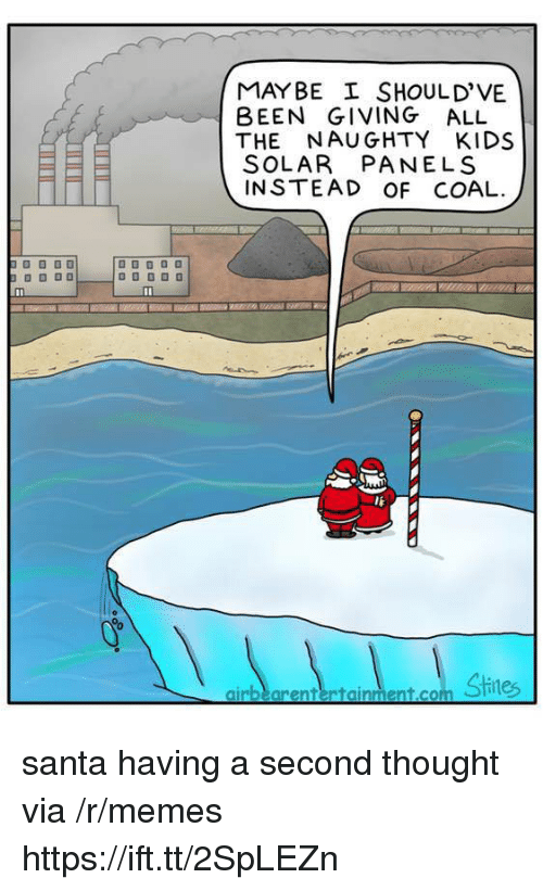 Memes, Kids, and Santa: MAYBE SHOULD'VE  BEEN GIVING ALL  THE NAUGHTY KIDS  SOLAR PANELS  INSTEAD OF COAL  lE  airbearentertainment.com santa having a second thought via /r/memes https://ift.tt/2SpLEZn