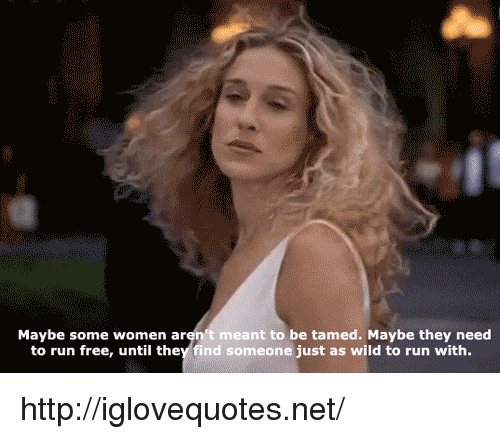 Run, Free, and Http: Maybe some women aren't meant to be tamed. Maybe they need  to run free, until they find someone just as wild to run with. http://iglovequotes.net/