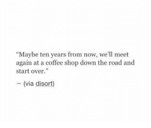 "Coffee, The Road, and Shop: ""Maybe ten years from now, we'll meet  again at a coffee shop down the road and  start over.""  - (via disort)"