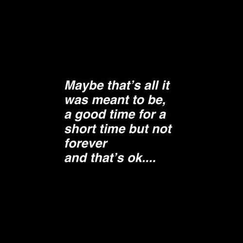Forever, Good, and Time: Maybe that's all it  was meant to be,  a good time for a  short time but not  forever  and that's ok....