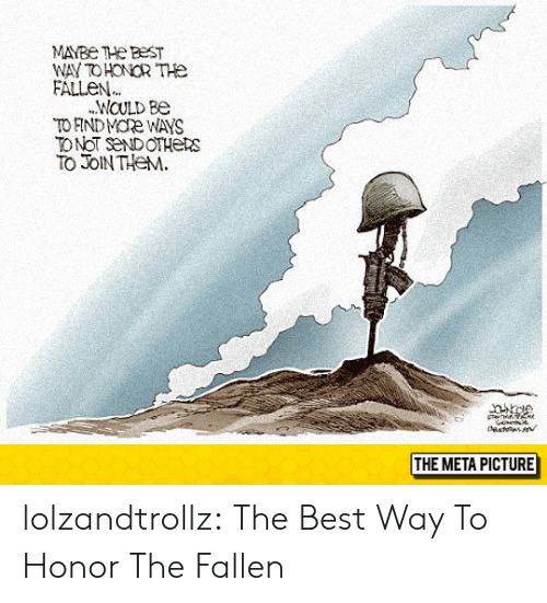 Tumblr, Best, and Blog: MAYBe THe BEST  WAY TOHONOR THE  FALLEN  WOULD BO  TO FINDMORe WAYS  TONoT SeNDOTHERS  TO JOIN THeM  THE META PICTURE lolzandtrollz:  The Best Way To Honor The Fallen