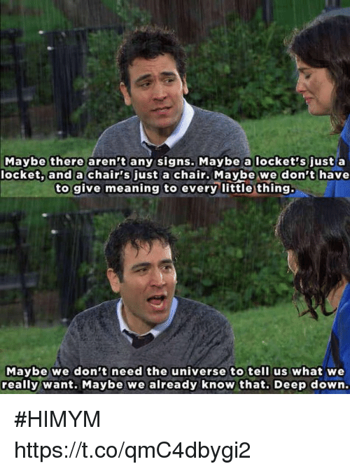 Memes, Meaning, and Chair: Maybe there aren't any signs. Maybe a locket's just a  locket, and a chair's just a chair. Maybe we don't have  to give meaning to every little thing.  Maybe we don't need the universe to tell us what we  really want. Maybe we already know that. Deep down. #HIMYM https://t.co/qmC4dbygi2