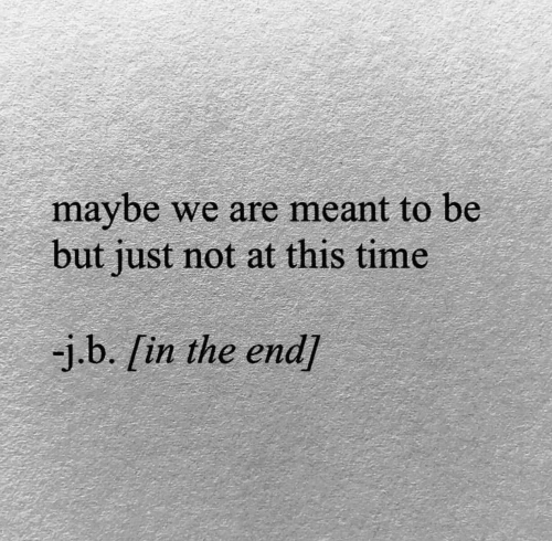 Time, In the End, and This: maybe we are meant to be  but just not at this time  -j.b. [in the end)
