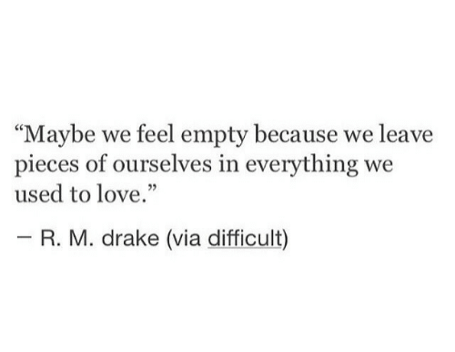 """Drake, Love, and Via: """"Maybe we feel empty because we leave  pieces of ourselves in everything we  used to love.""""  - R. M. drake (via difficult)"""