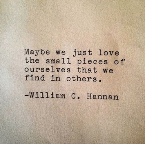 Love, Find, and Just: Maybe we just love  the small pieces of  ourselves that we  find in others.  -William C. Hannan